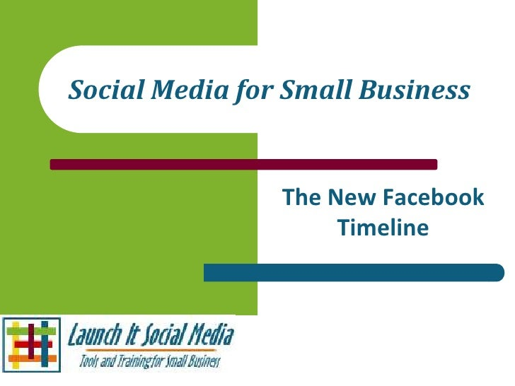 Social Media for Small Business                The New Facebook                     Timeline