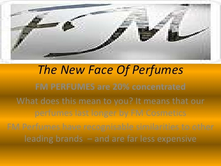 The New Face Of Perfumes<br />FM PERFUMES are 20% concentrated<br />What does this mean to you? It means that our perfumes...