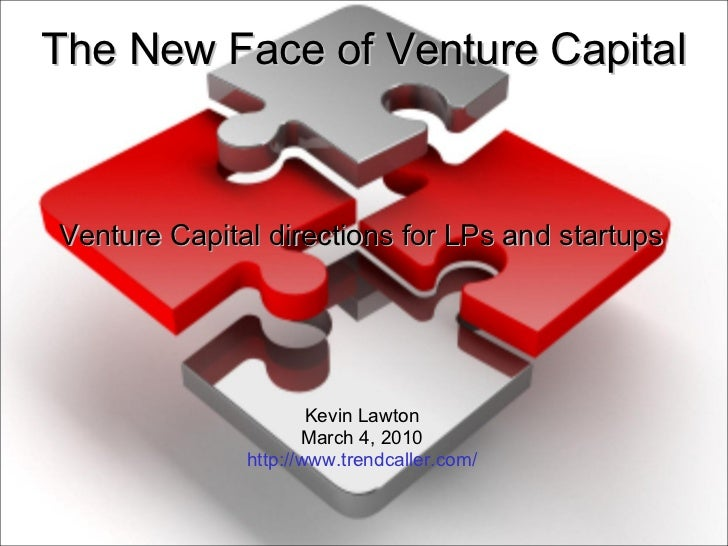 The New Face of Venture Capital Venture Capital directions for LPs and startups Kevin Lawton March 4, 2010 http://www.tren...