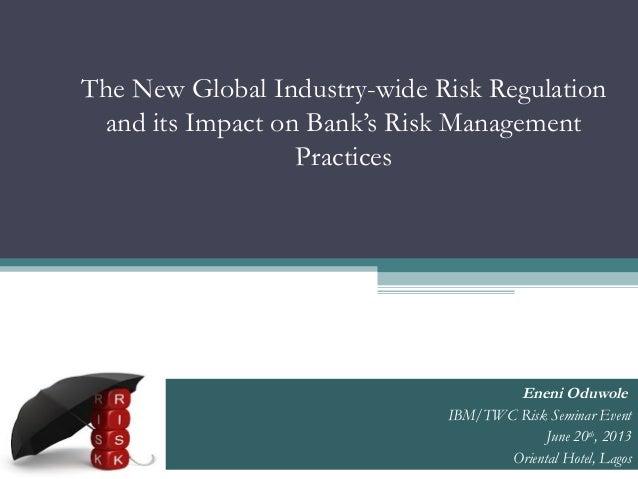 The New Global Industry-wide Risk Regulationand its Impact on Bank's Risk ManagementPracticesEneni OduwoleIBM/TWC Risk Sem...