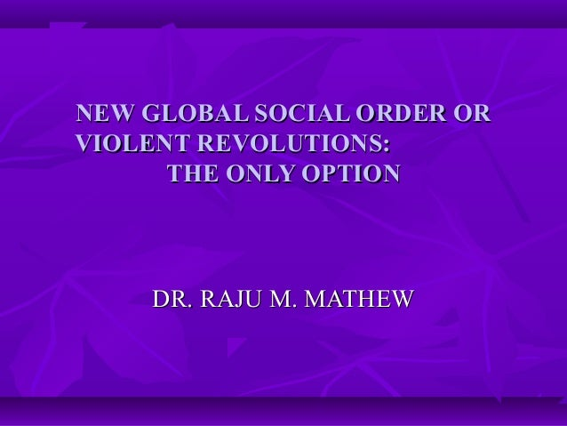 NEW GLOBAL SOCIAL ORDER ORNEW GLOBAL SOCIAL ORDER OR VIOLENT REVOLUTIONS:VIOLENT REVOLUTIONS: THE ONLY OPTIONTHE ONLY OPTI...