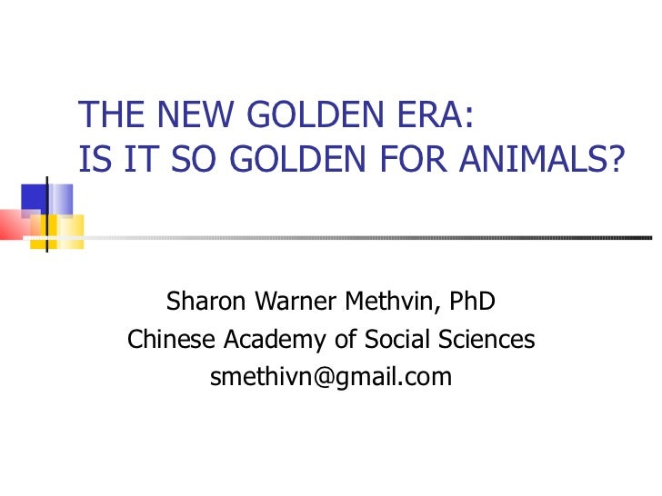 THE NEW GOLDEN ERA:  IS IT SO GOLDEN FOR ANIMALS? Sharon Warner Methvin, PhD Chinese Academy of Social Sciences [email_add...