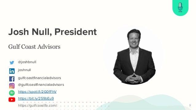 First Name Last Name Josh Null, President 3 Gulf Coast Advisors @joshbnull joshnull gulfcoastfinancialadvisors @gulfcoastfin...