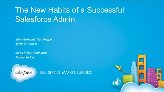 The New Habits of a Successful Salesforce Admin Mike Gerholdt, Red Argyle @MikeGerholdt Jared Miller, Configero @JaredeMil...