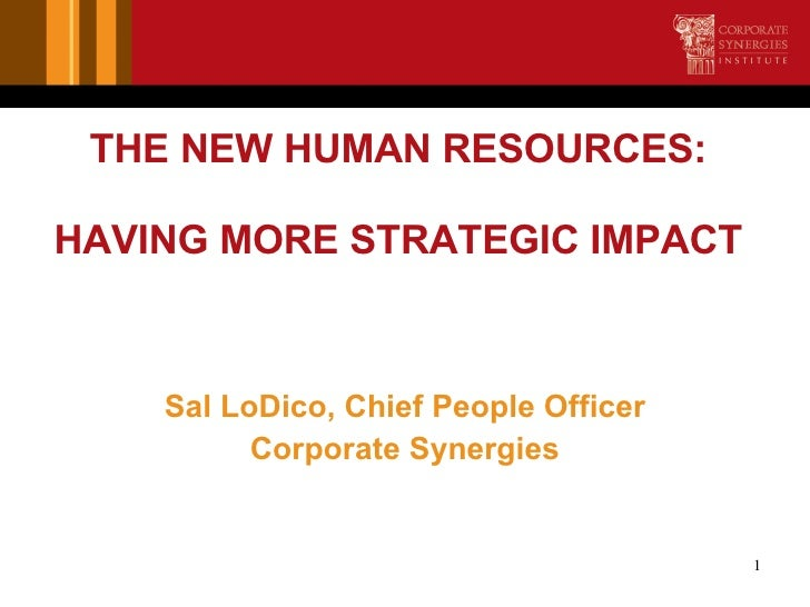 THE NEW HUMAN RESOURCES: HAVING MORE STRATEGIC IMPACT <ul><li>Sal LoDico, Chief People Officer </li></ul><ul><li>Corporate...