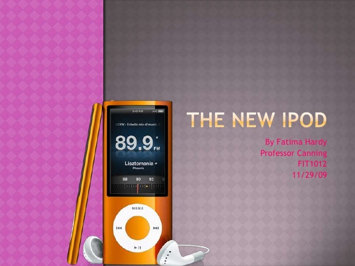 The new iPod <br />By Fatima Hardy<br />Professor Canning<br />FIT1012<br />11/29/09 <br />