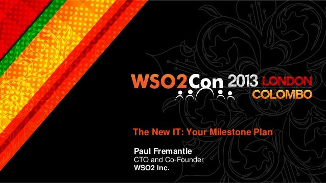 The New IT: Your Milestone PlanPaul FremantleCTO and Co-FounderWSO2 Inc.