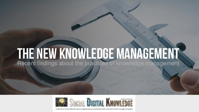 THE NEW KNOWLEDGEMANAGEMENTRecent findings about the practices of knowledge management