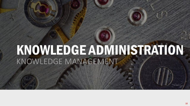 KNOWLEDGE ADMINISTRATION KNOWLEDGE MANAGEMENT 18