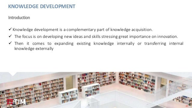 27 Knowledge development is a complementary part of knowledge acquisition.  The focus is on developing new ideas and ski...