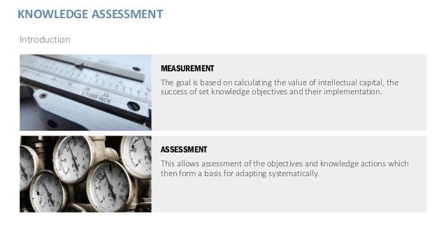 KNOWLEDGE ASSESSMENT Introduction MEASUREMENT The goal is based on calculating the value of intellectual capital, the succ...
