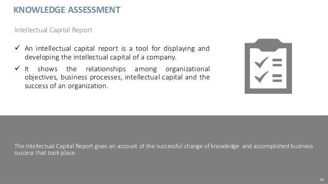 KNOWLEDGE ASSESSMENT  An intellectual capital report is a tool for displaying and developing the intellectual capital of ...