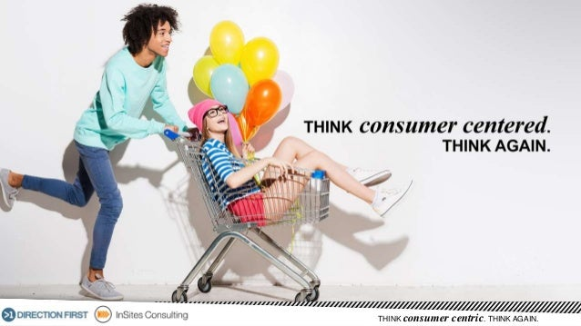 THINK consumer centric. THINK AGAIN.