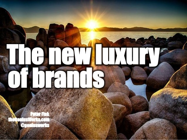 Peter Fisk theGeniusWorks.com @geniusworks The new luxury of brands