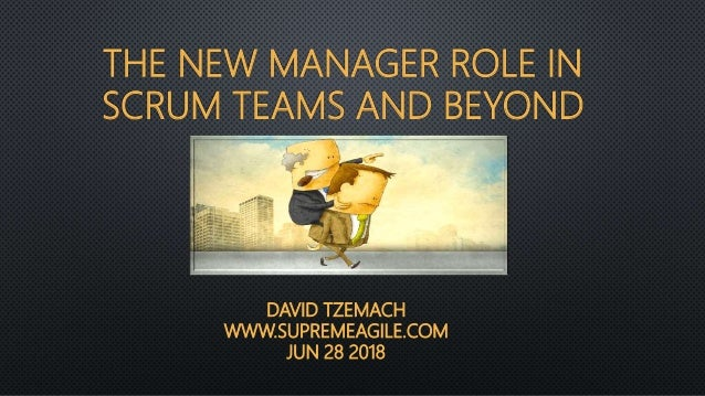 THE NEW MANAGER ROLE IN SCRUM TEAMS AND BEYOND DAVID TZEMACH WWW.SUPREMEAGILE.COM JUN 28 2018