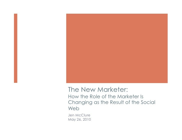 The New Marketer: How the Role of the Marketer Is Changing as the Result of the Social Web Jen McClure May 26, 2010