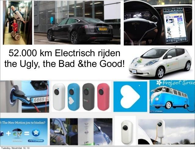 52.000 km Electrisch rijden the Ugly, the Bad &the Good!  Vincent@Everts.net +31647180864 @vincente Slideshare.net/vincent...