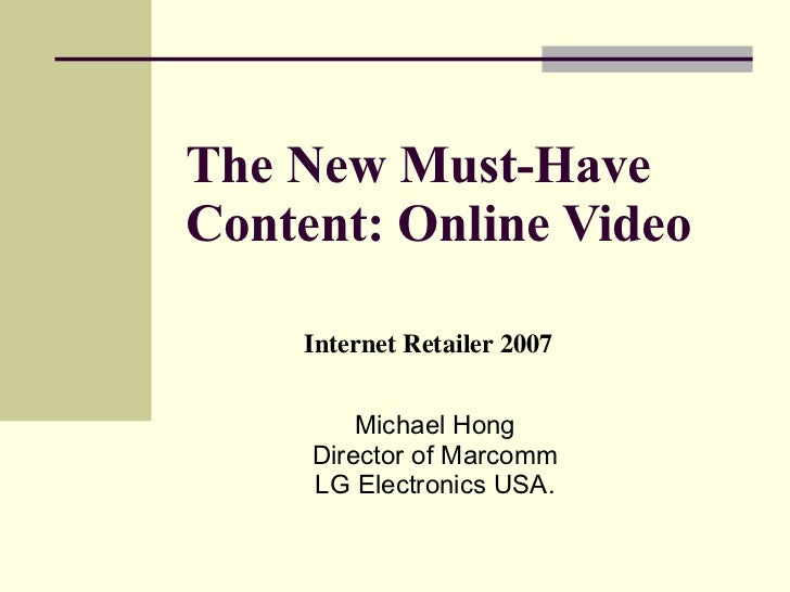 The New Must-Have Content: Online Video   Michael Hong Director of Marcomm LG Electronics USA. Internet Retailer 2007