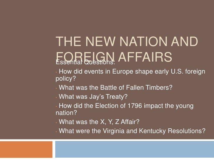 THE NEW NATION AND FOREIGN AFFAIRS Essential Questions:   How did events in Europe shape early U.S. foreign • policy? • Wh...