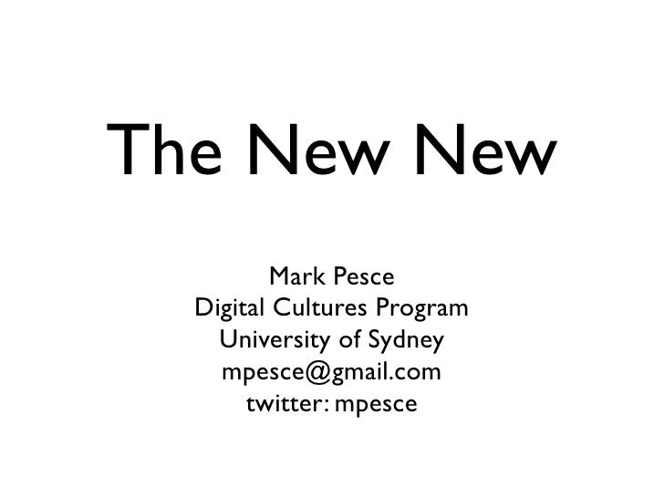 The New New           Mark Pesce   Digital Cultures Program     University of Sydney     mpesce@gmail.com        twitter: ...