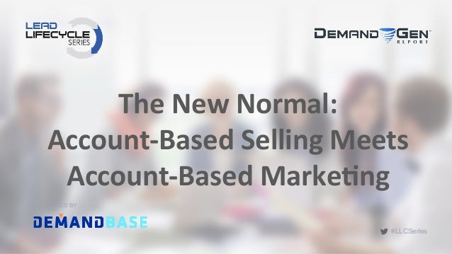 #LLCSeries The	   New	   Normal:	   	    Account-­‐Based	   Selling	   Meets	    Account-­‐Based	   Marke;ng	    SPONSORED...