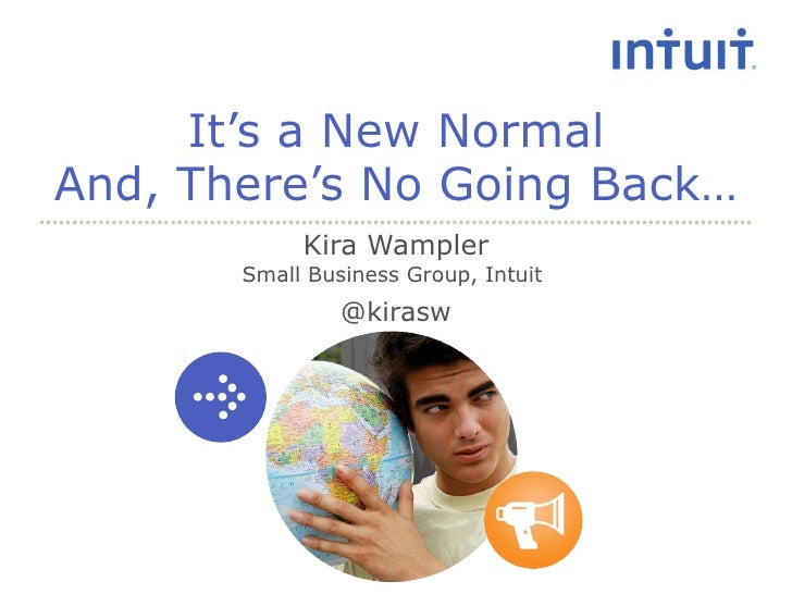 It's a New Normal And, There's No Going Back… Kira Wampler Small Business Group, Intuit  @kirasw