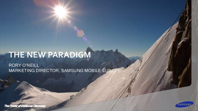 The Power of Customer Discovery THE NEW PARADIGM RORY O'NEILL MARKETING DIRECTOR, SAMSUNG MOBILE EUROPE