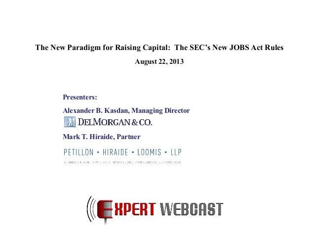 Presenters: Alexander B. Kasdan, Managing Director Mark T. Hiraide, Partner The New Paradigm for Raising Capital: The SEC'...