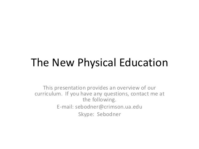 The New Physical Education   This presentation provides an overview of ourcurriculum. If you have any questions, contact m...