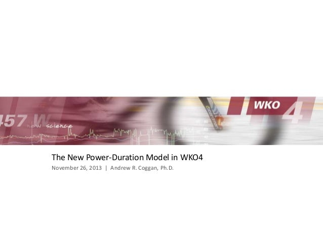 The New Power-Duration Model in WKO4 November 26, 2013 | Andrew R. Coggan, Ph.D.