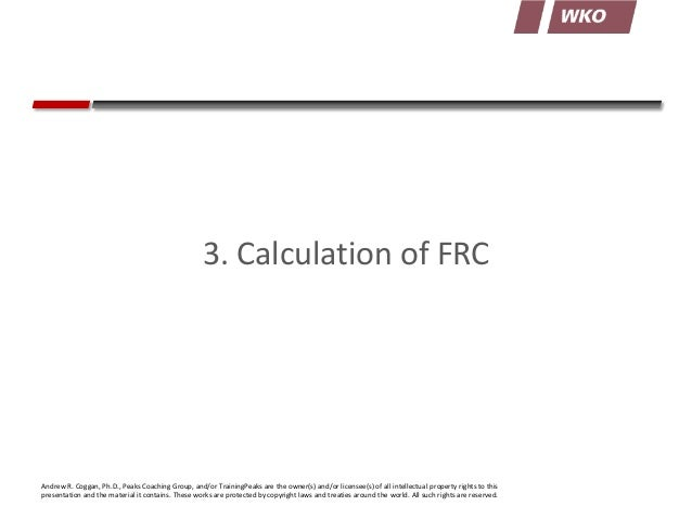 3. Calculation of FRC  Andrew R. Coggan, Ph.D., Peaks Coaching Group, and/or TrainingPeaks are the owner(s) and/or license...