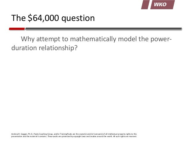 The $64,000 question Why attempt to mathematically model the powerduration relationship?  Andrew R. Coggan, Ph.D., Peaks C...