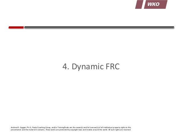 4. Dynamic FRC  Andrew R. Coggan, Ph.D., Peaks Coaching Group, and/or TrainingPeaks are the owner(s) and/or licensee(s) of...