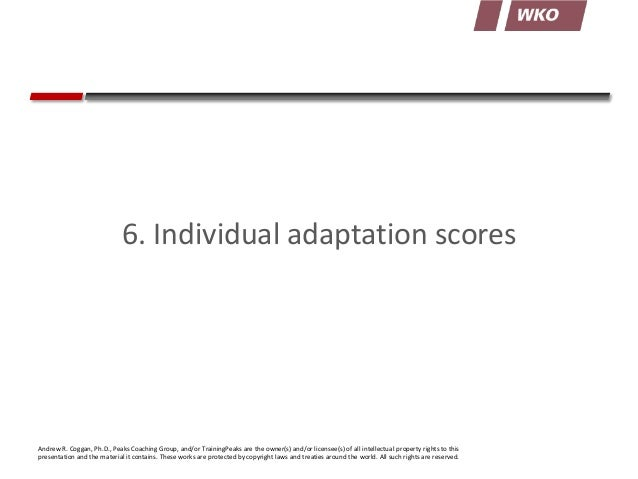 6. Individual adaptation scores  Andrew R. Coggan, Ph.D., Peaks Coaching Group, and/or TrainingPeaks are the owner(s) and/...