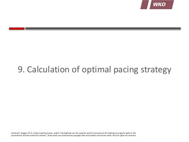 9. Calculation of optimal pacing strategy  Andrew R. Coggan, Ph.D., Peaks Coaching Group, and/or TrainingPeaks are the own...