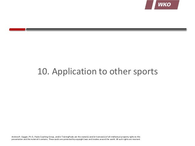 10. Application to other sports  Andrew R. Coggan, Ph.D., Peaks Coaching Group, and/or TrainingPeaks are the owner(s) and/...