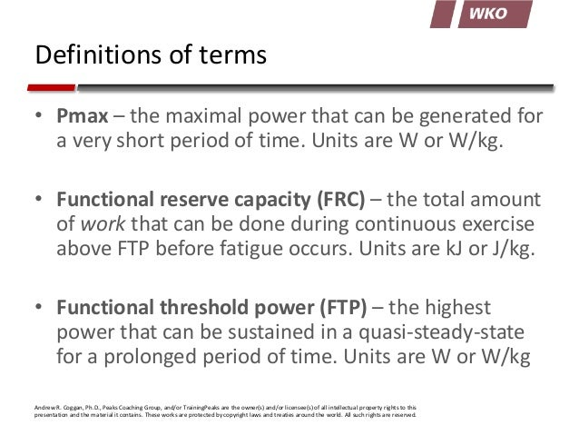 Definitions of terms • Pmax – the maximal power that can be generated for a very short period of time. Units are W or W/kg...
