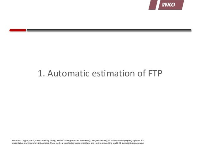 1. Automatic estimation of FTP  Andrew R. Coggan, Ph.D., Peaks Coaching Group, and/or TrainingPeaks are the owner(s) and/o...