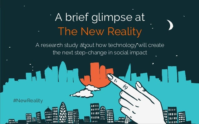 A brief glimpse at The New Reality A research study about how technology will create the next step-change in social impact...