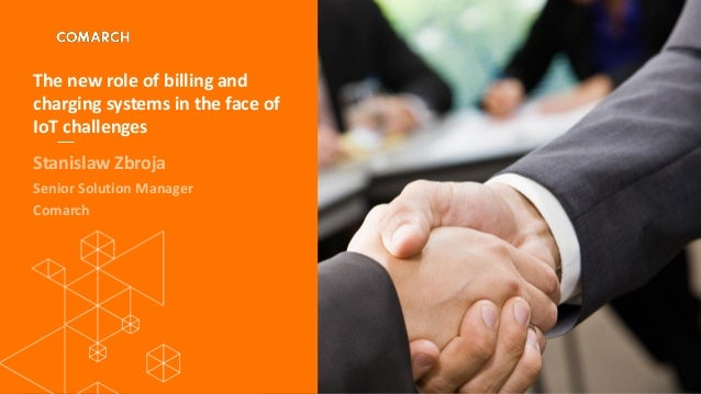 The new role of billing and charging systems in the face of IoT challenges Stanislaw Zbroja Senior Solution Manager Comarch