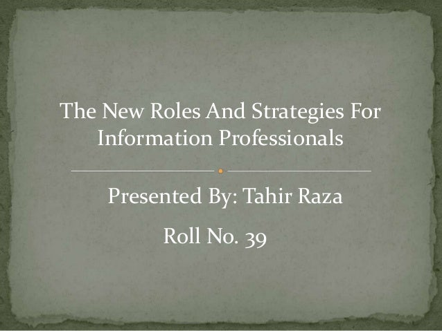 The New Roles And Strategies For Information Professionals Presented By: Tahir Raza Roll No. 39