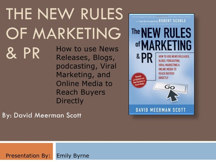 THE NEW RULES OF MARKETING  & PR By: David Meerman Scott Presentation By:  Emily Byrne How to use News Releases, Blogs, po...