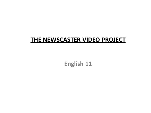 THE NEWSCASTER VIDEO PROJECT English 11