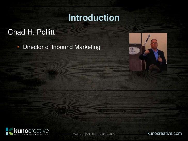 IntroductionChad H. Pollitt   • Director of Inbound Marketing                       Twitter: @CPollittIU - #KunoSEO   kuno...