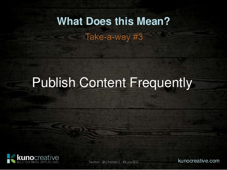 What Does this Mean?Publish Content Frequently         Twitter: @CPollittIU - #KunoSEO   kunocreative.com