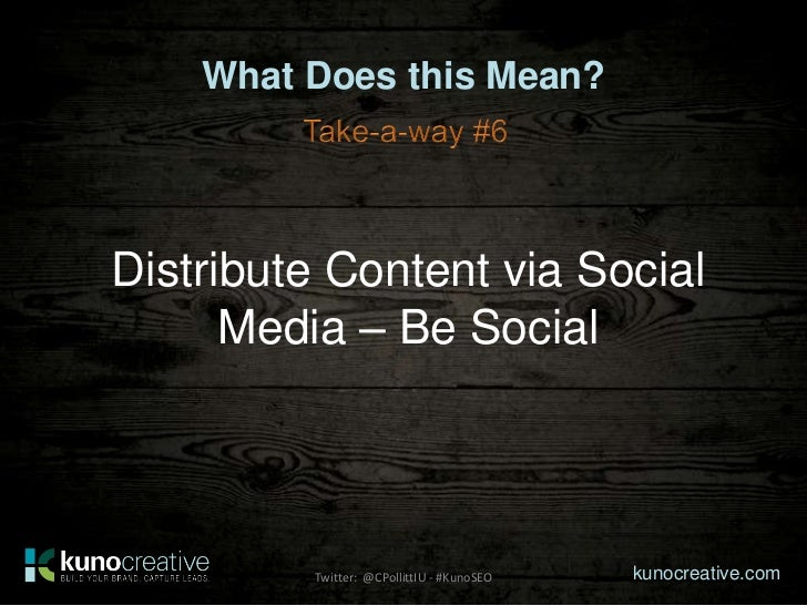 What Does this Mean?Distribute Content via Social      Media – Be Social         Twitter: @CPollittIU - #KunoSEO   kunocre...