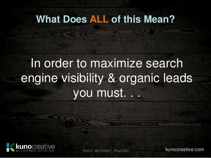 What Does ALL of this Mean? In order to maximize searchengine visibility & organic leads         you must. . .           T...