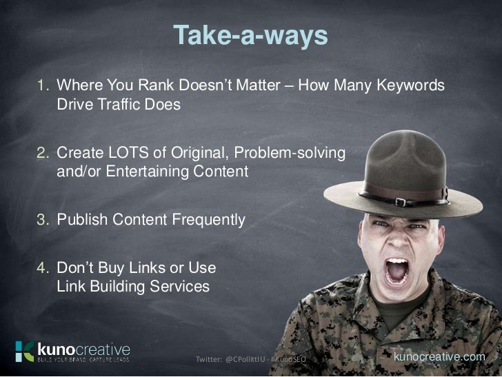 Take-a-ways1. Where You Rank Doesn't Matter – How Many Keywords   Drive Traffic Does2. Create LOTS of Original, Problem-so...