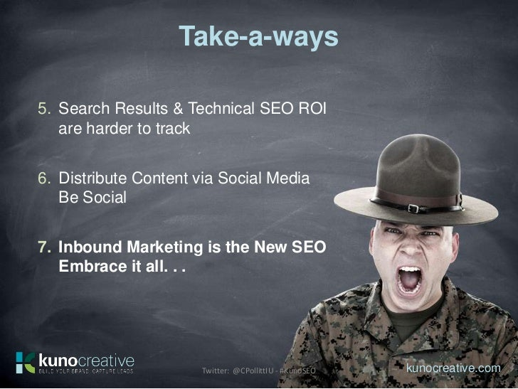Take-a-ways5. Search Results & Technical SEO ROI   are harder to track6. Distribute Content via Social Media   Be Social7....