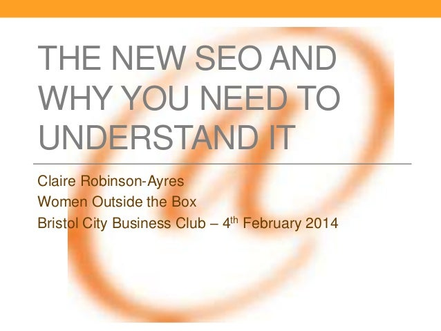 THE NEW SEO AND WHY YOU NEED TO UNDERSTAND IT Claire Robinson-Ayres Women Outside the Box Bristol City Business Club – 4th...